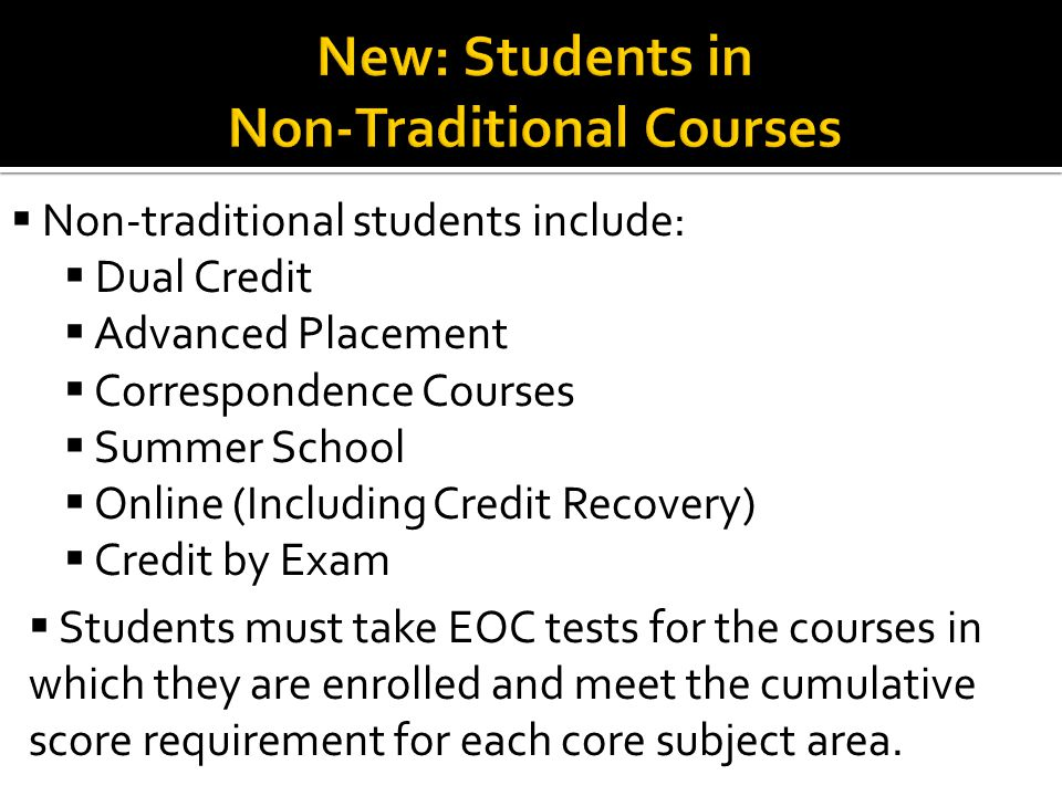  Non-traditional students include:  Dual Credit  Advanced Placement  Correspondence Courses  Summer School  Online (Including Credit Recovery)  Credit by Exam  Students must take EOC tests for the courses in which they are enrolled and meet the cumulative score requirement for each core subject area.