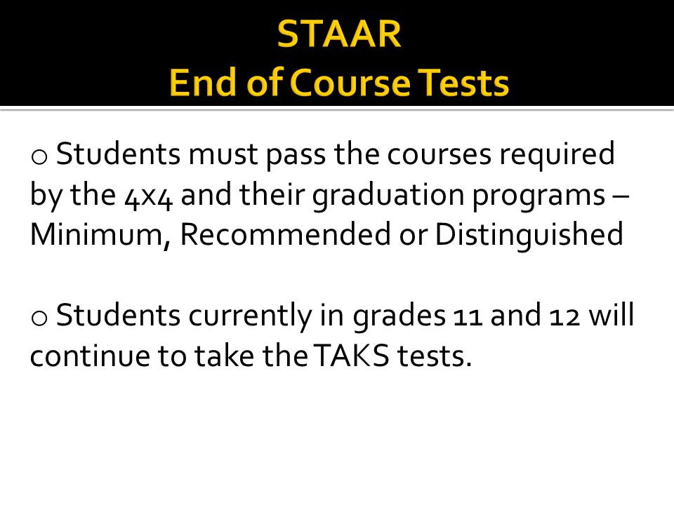 o Students must pass the courses required by the 4x4 and their graduation programs – Minimum, Recommended or Distinguished o Students currently in grades 11 and 12 will continue to take the TAKS tests.