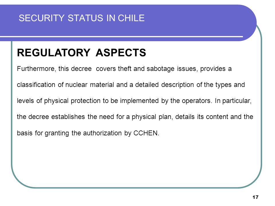 17 SECURITY STATUS IN CHILE REGULATION REGULATORY ASPECTS Furthermore, this decree covers theft and sabotage issues, provides a classification of nuclear material and a detailed description of the types and levels of physical protection to be implemented by the operators.
