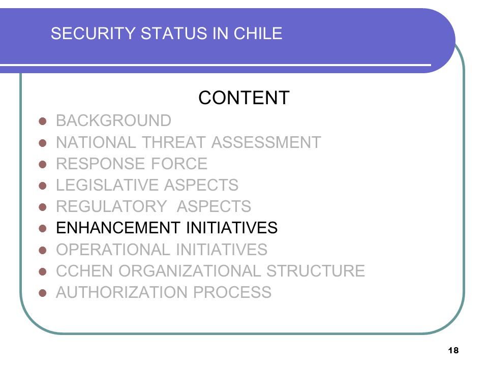 18 SECURITY STATUS IN CHILE CONTENT BACKGROUND NATIONAL THREAT ASSESSMENT RESPONSE FORCE LEGISLATIVE ASPECTS REGULATORY ASPECTS ENHANCEMENT INITIATIVES OPERATIONAL INITIATIVES CCHEN ORGANIZATIONAL STRUCTURE AUTHORIZATION PROCESS