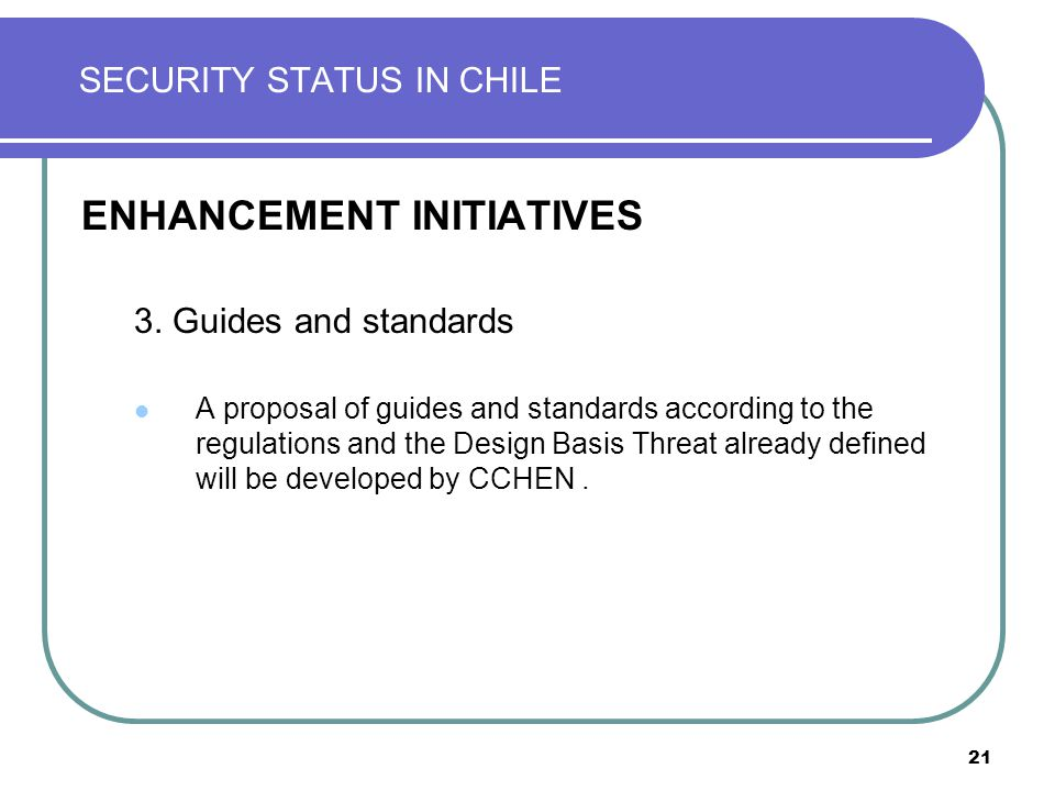 21 SECURITY STATUS IN CHILE ENHANCEMENT INITIATIVES 3.