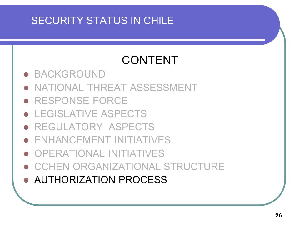 26 SECURITY STATUS IN CHILE CONTENT BACKGROUND NATIONAL THREAT ASSESSMENT RESPONSE FORCE LEGISLATIVE ASPECTS REGULATORY ASPECTS ENHANCEMENT INITIATIVES OPERATIONAL INITIATIVES CCHEN ORGANIZATIONAL STRUCTURE AUTHORIZATION PROCESS