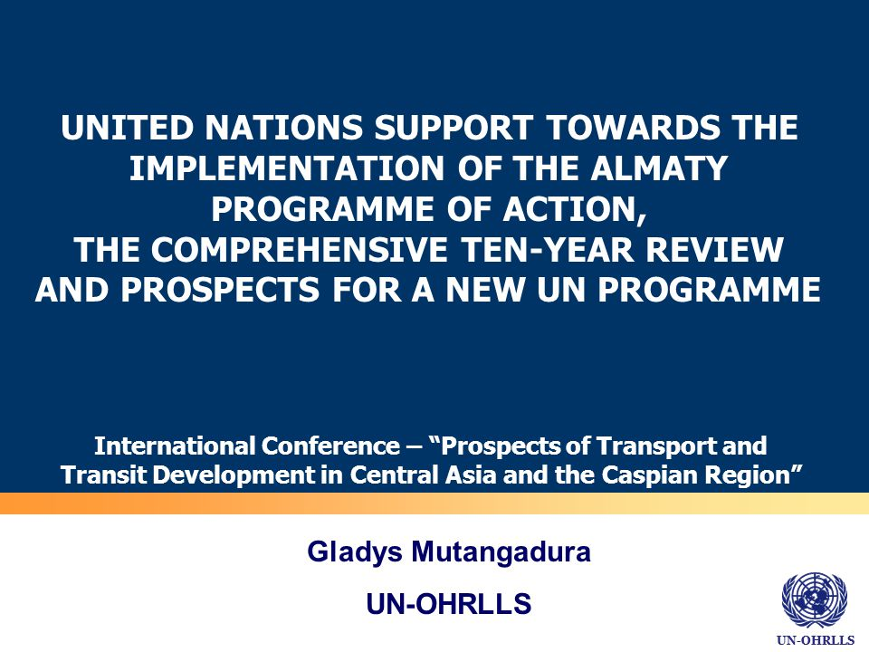 UN-OHRLLS UNITED NATIONS SUPPORT TOWARDS THE IMPLEMENTATION OF THE ALMATY PROGRAMME OF ACTION, THE COMPREHENSIVE TEN-YEAR REVIEW AND PROSPECTS FOR A NEW UN PROGRAMME International Conference – Prospects of Transport and Transit Development in Central Asia and the Caspian Region 16 May 2012 Gladys Mutangadura UN-OHRLLS
