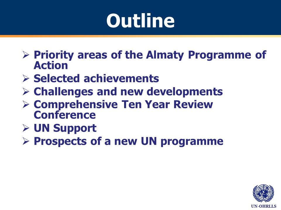 Outline  Priority areas of the Almaty Programme of Action  Selected achievements  Challenges and new developments  Comprehensive Ten Year Review Conference  UN Support  Prospects of a new UN programme