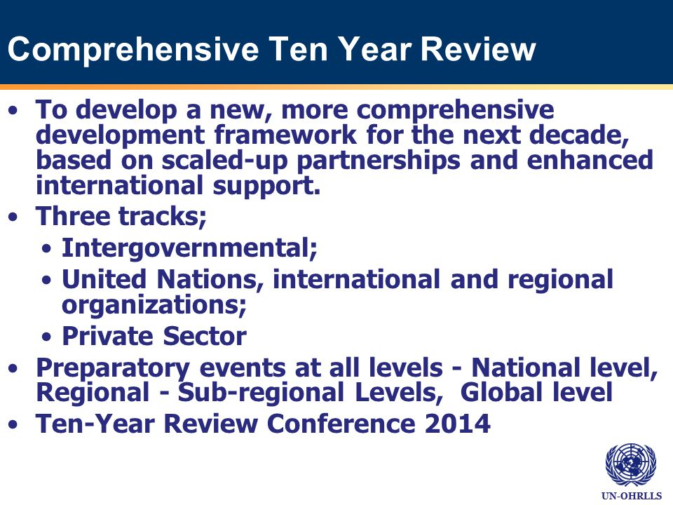 UN-OHRLLS Comprehensive Ten Year Review To develop a new, more comprehensive development framework for the next decade, based on scaled-up partnerships and enhanced international support.