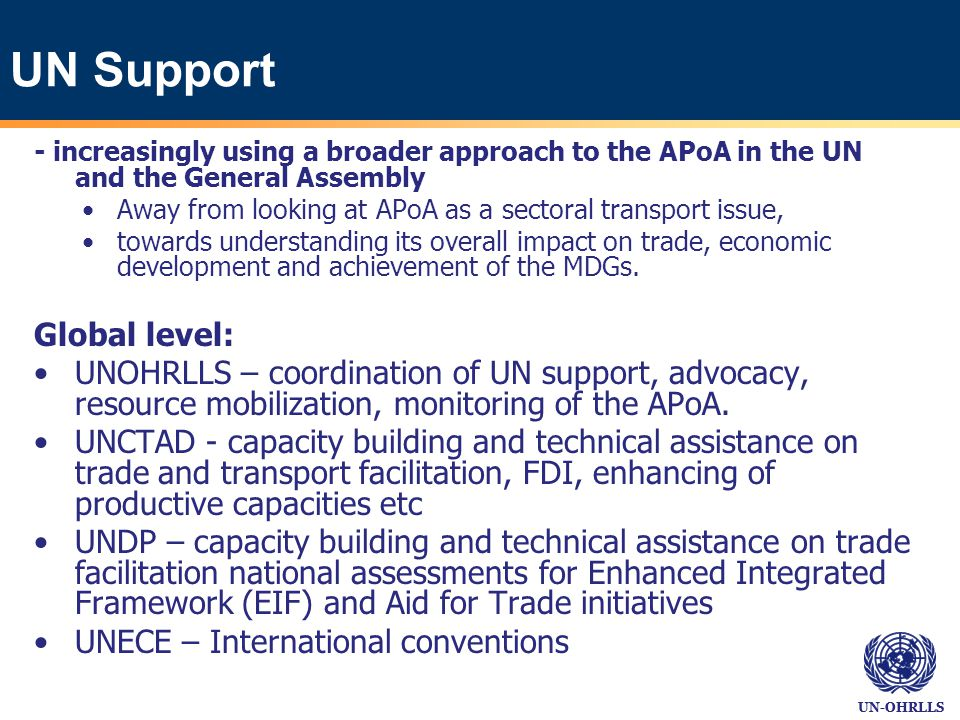 UN-OHRLLS UN Support - increasingly using a broader approach to the APoA in the UN and the General Assembly Away from looking at APoA as a sectoral transport issue, towards understanding its overall impact on trade, economic development and achievement of the MDGs.
