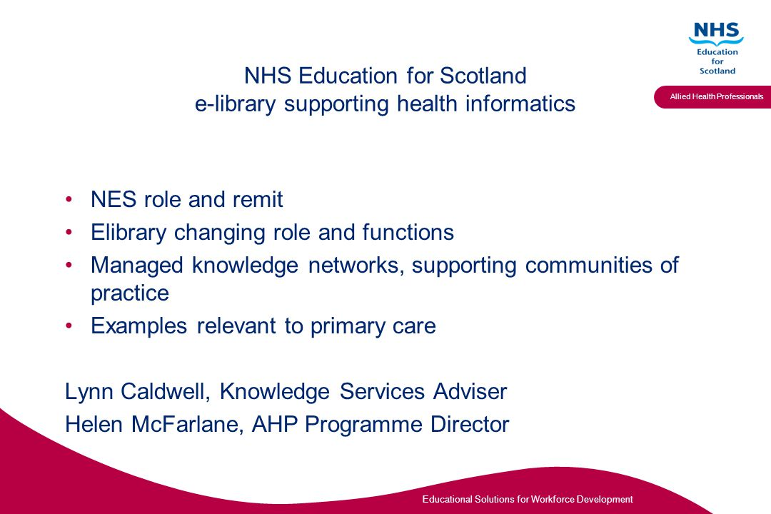 Educational Solutions for Workforce Development Allied Health Professionals NHS Education for Scotland e-library supporting health informatics NES role and remit Elibrary changing role and functions Managed knowledge networks, supporting communities of practice Examples relevant to primary care Lynn Caldwell, Knowledge Services Adviser Helen McFarlane, AHP Programme Director