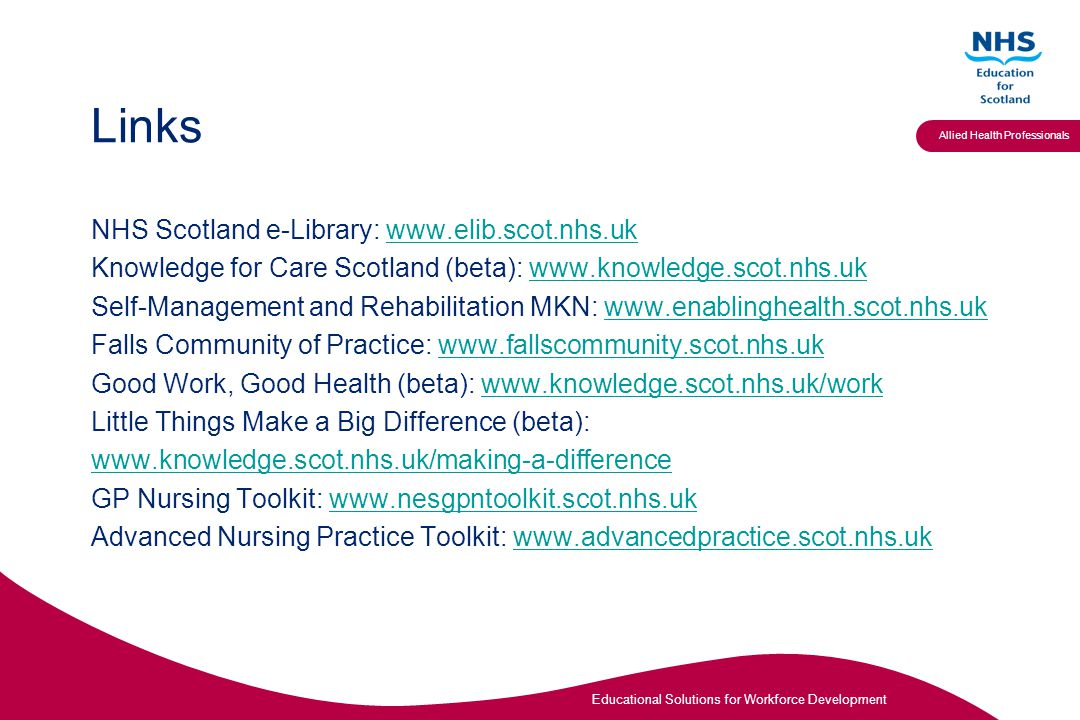 Educational Solutions for Workforce Development Allied Health Professionals Links NHS Scotland e-Library:   Knowledge for Care Scotland (beta):   Self-Management and Rehabilitation MKN:   Falls Community of Practice:   Good Work, Good Health (beta):   Little Things Make a Big Difference (beta):   GP Nursing Toolkit:   Advanced Nursing Practice Toolkit: