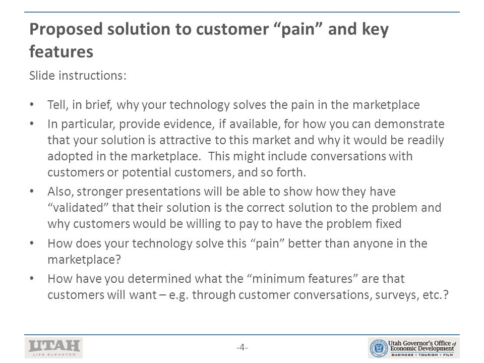 -4- Proposed solution to customer pain and key features Slide instructions: Tell, in brief, why your technology solves the pain in the marketplace In particular, provide evidence, if available, for how you can demonstrate that your solution is attractive to this market and why it would be readily adopted in the marketplace.