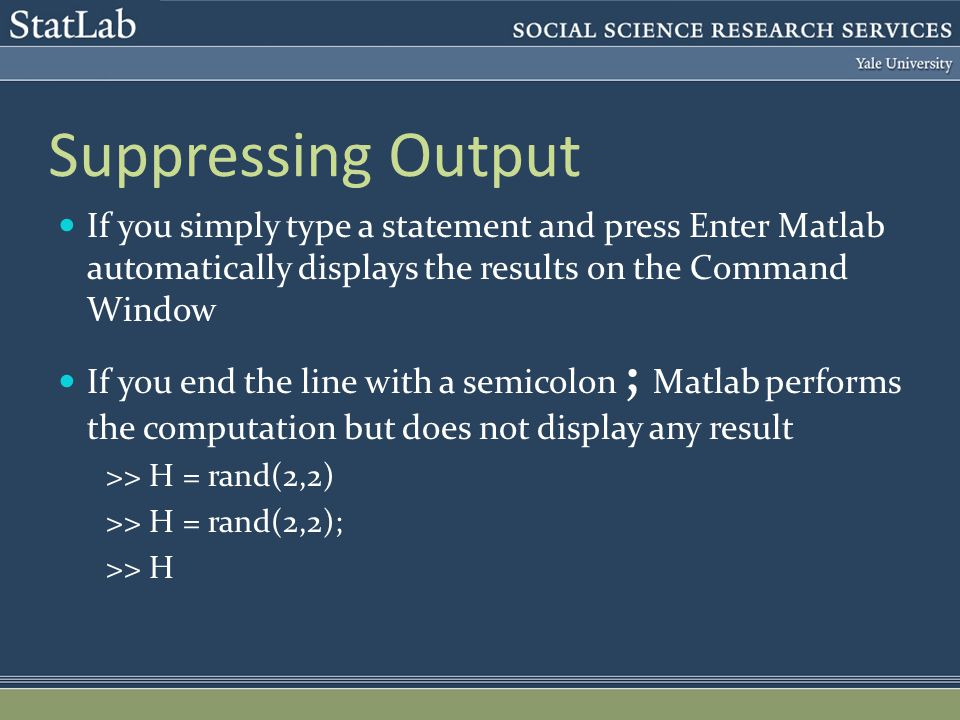Suppressing Output If you simply type a statement and press Enter Matlab automatically displays the results on the Command Window If you end the line with a semicolon ; Matlab performs the computation but does not display any result >> H = rand(2,2) >> H = rand(2,2); >> H