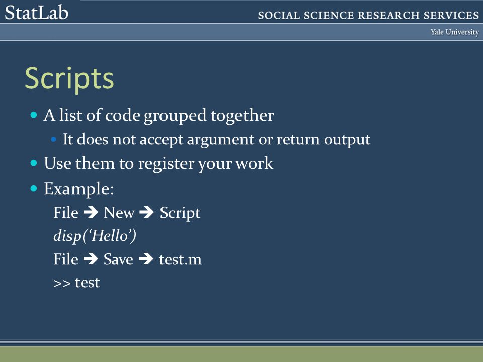 Scripts A list of code grouped together It does not accept argument or return output Use them to register your work Example: File  New  Script disp('Hello') File  Save  test.m >> test