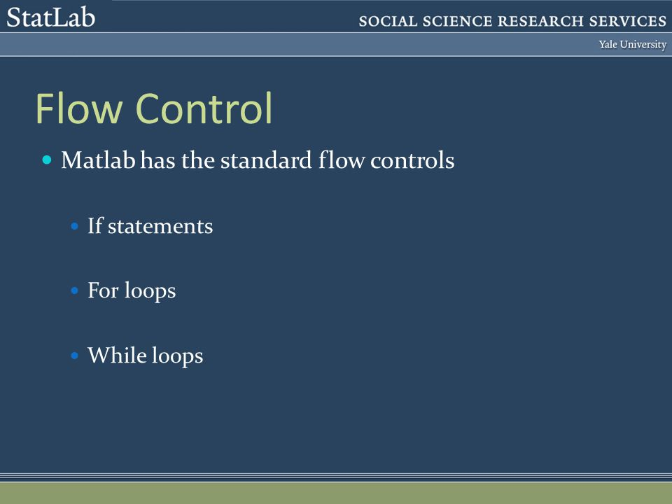 Flow Control Matlab has the standard flow controls If statements For loops While loops