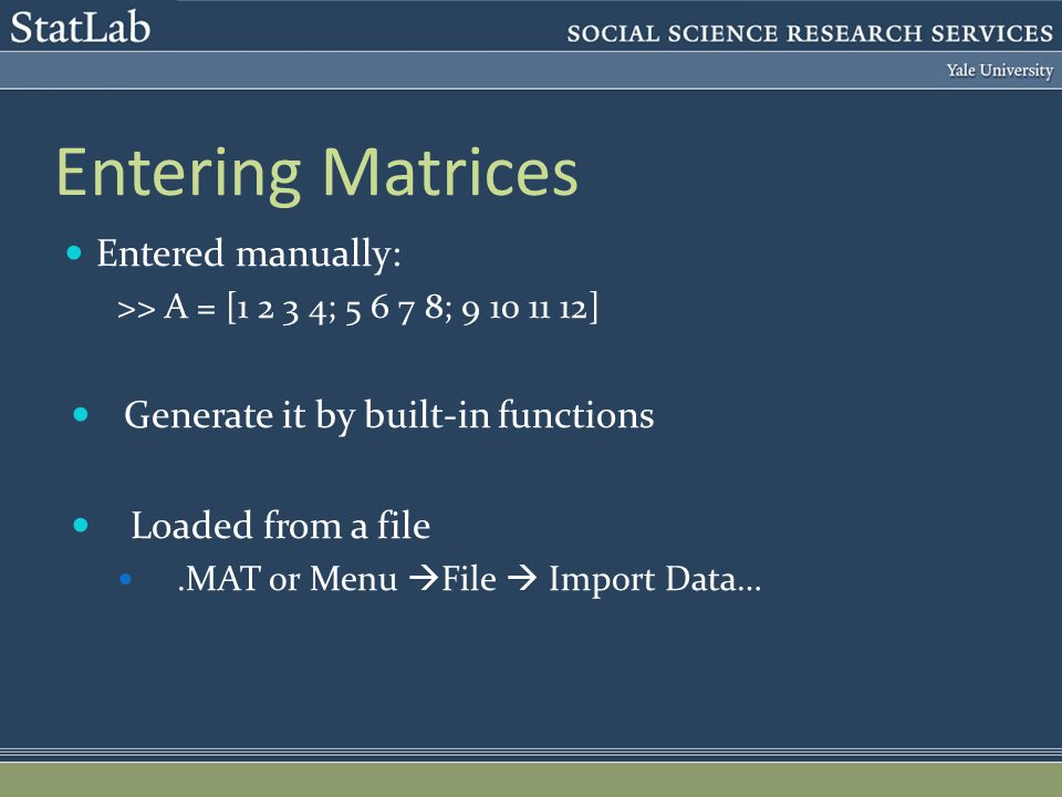 Entering Matrices Entered manually: >> A = [ ; ; ] Generate it by built-in functions Loaded from a file.MAT or Menu  File  Import Data…