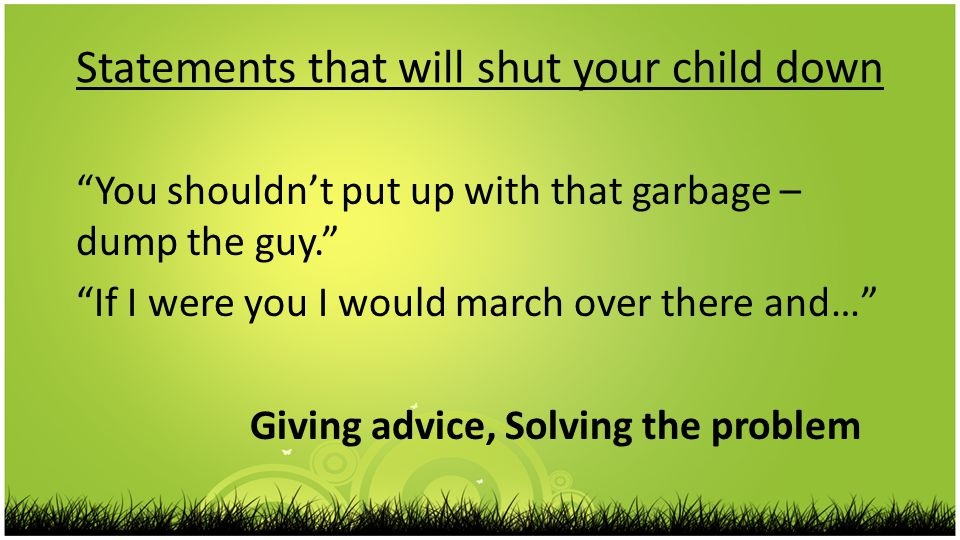 Statements that will shut your child down You shouldn't put up with that garbage – dump the guy. If I were you I would march over there and… Giving advice, Solving the problem