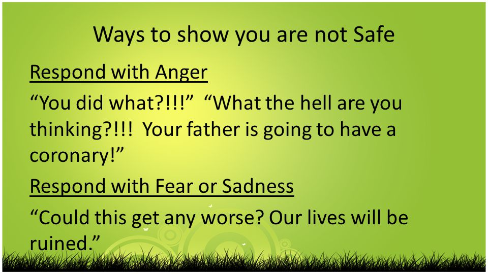 Ways to show you are not Safe Respond with Anger You did what !!! What the hell are you thinking !!.