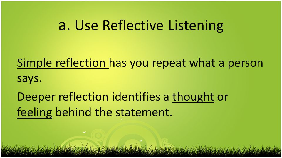 a. Use Reflective Listening Simple reflection has you repeat what a person says.