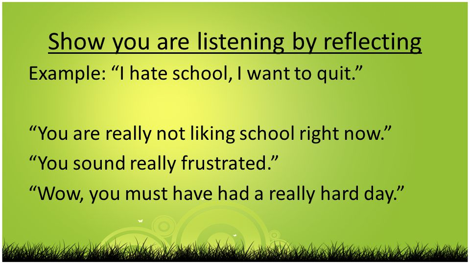 Show you are listening by reflecting Example: I hate school, I want to quit. You are really not liking school right now. You sound really frustrated. Wow, you must have had a really hard day.