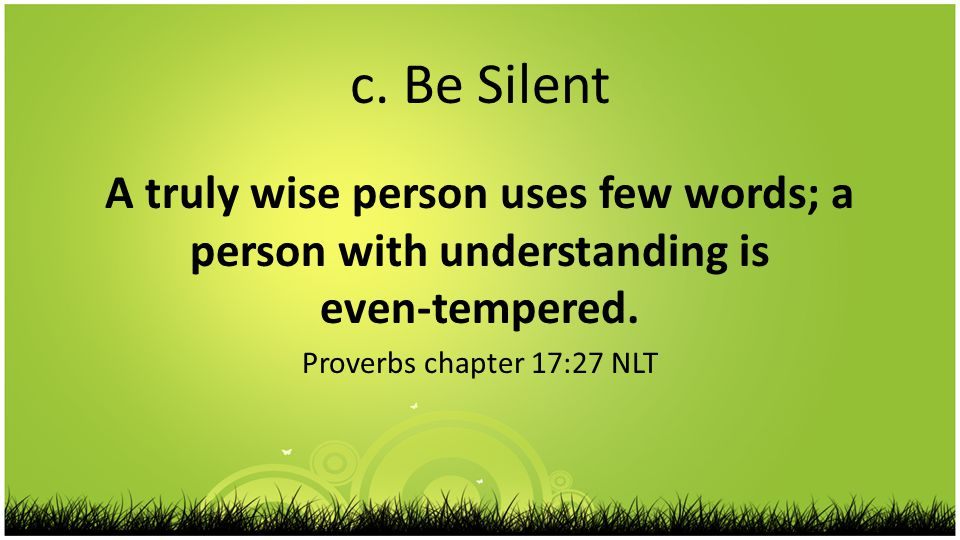 c. Be Silent A truly wise person uses few words; a person with understanding is even-tempered.