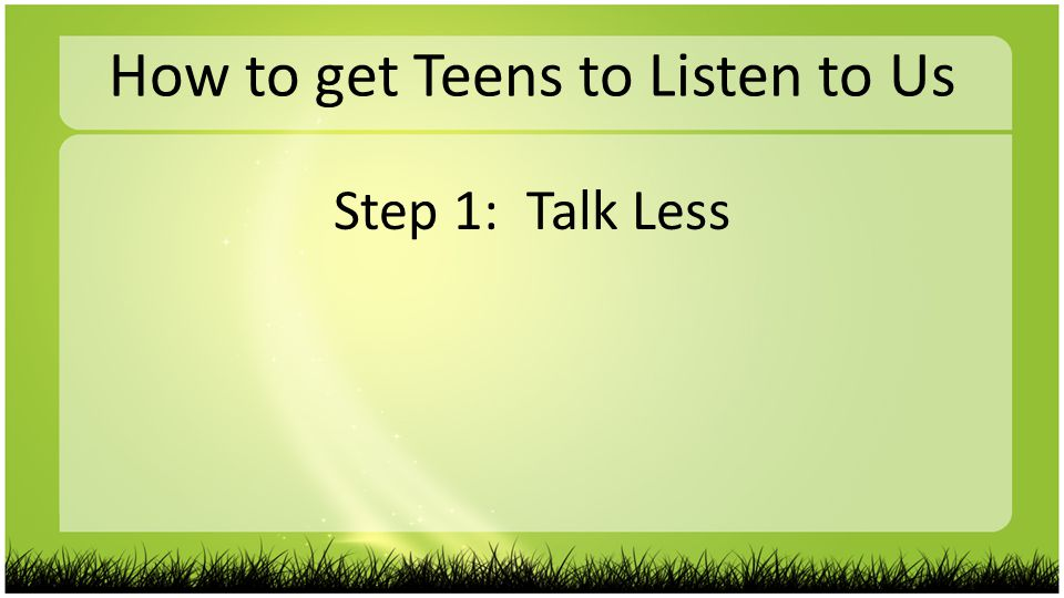 How to get Teens to Listen to Us Step 1: Talk Less