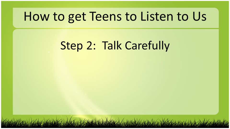 How to get Teens to Listen to Us Step 2: Talk Carefully