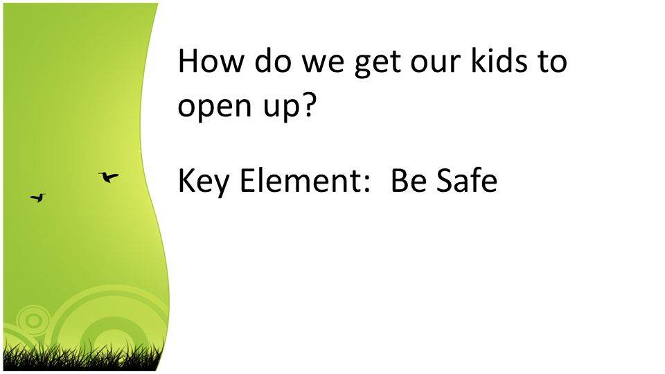 How do we get our kids to open up Key Element: Be Safe