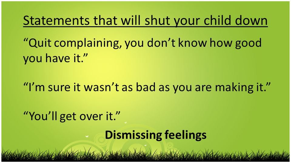 Statements that will shut your child down Quit complaining, you don't know how good you have it. I'm sure it wasn't as bad as you are making it. You'll get over it. Dismissing feelings