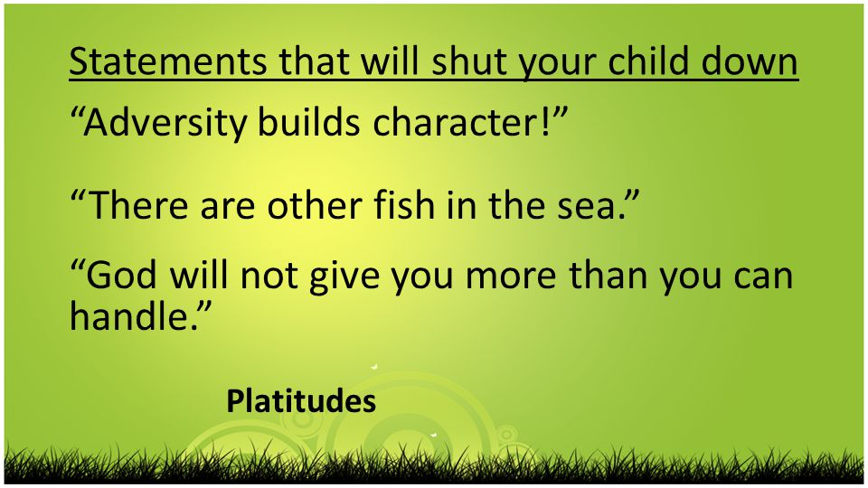 Statements that will shut your child down Adversity builds character! There are other fish in the sea. God will not give you more than you can handle. Platitudes