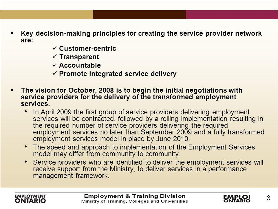 3  Key decision-making principles for creating the service provider network are: Customer-centric Transparent Accountable Promote integrated service delivery  The vision for October, 2008 is to begin the initial negotiations with service providers for the delivery of the transformed employment services.