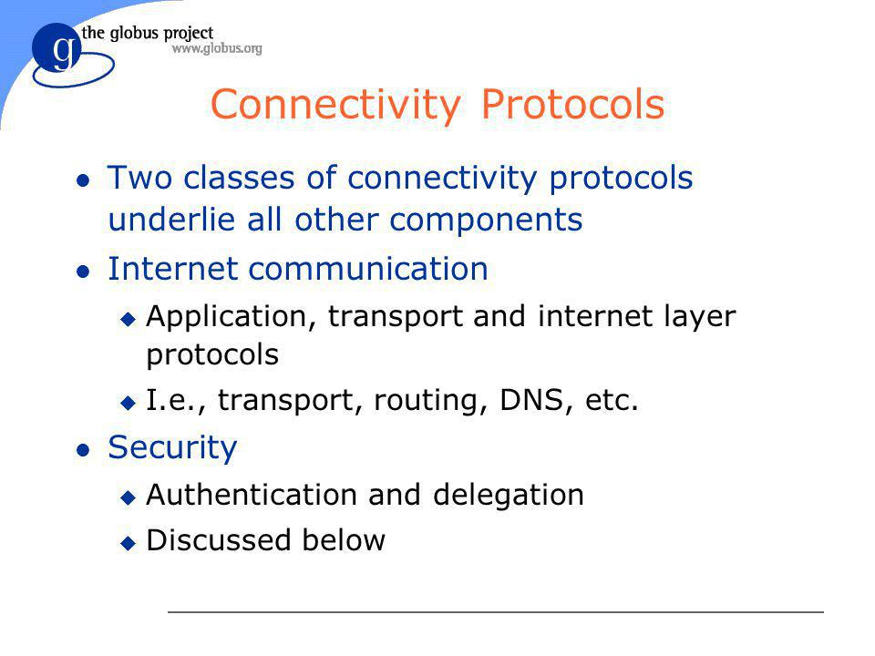 Connectivity Protocols l Two classes of connectivity protocols underlie all other components l Internet communication u Application, transport and internet layer protocols u I.e., transport, routing, DNS, etc.