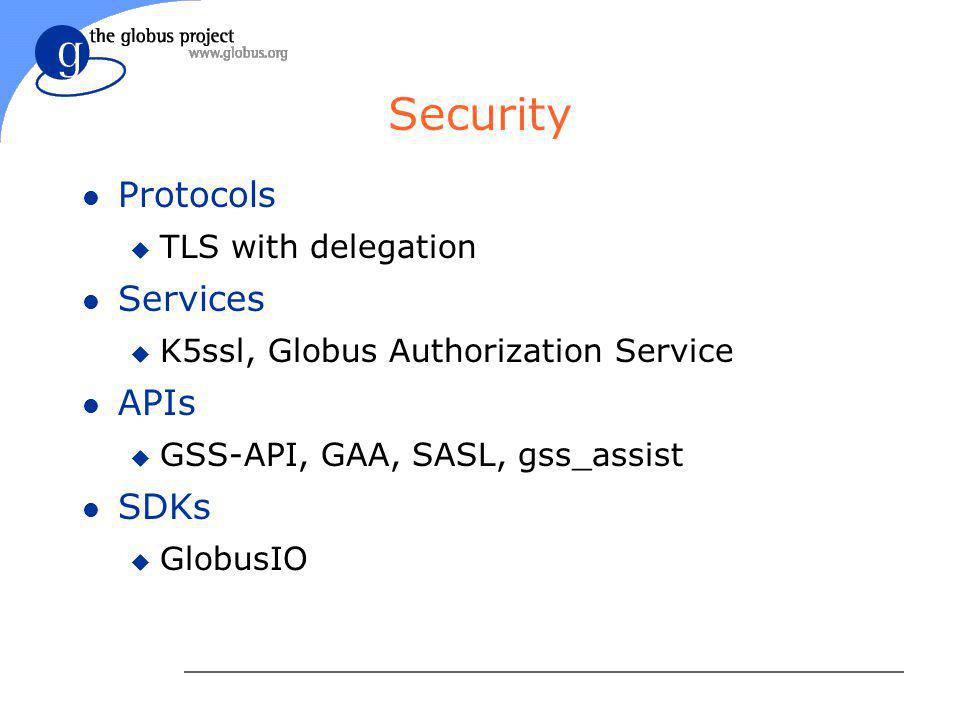 Security l Protocols u TLS with delegation l Services u K5ssl, Globus Authorization Service l APIs u GSS-API, GAA, SASL, gss_assist l SDKs u GlobusIO