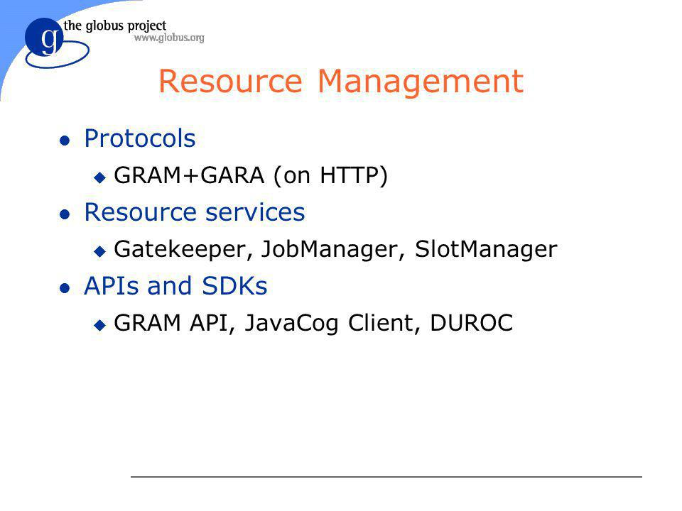 Resource Management l Protocols u GRAM+GARA (on HTTP) l Resource services u Gatekeeper, JobManager, SlotManager l APIs and SDKs u GRAM API, JavaCog Client, DUROC