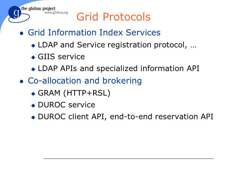 Grid Protocols l Grid Information Index Services u LDAP and Service registration protocol, … u GIIS service u LDAP APIs and specialized information API l Co-allocation and brokering u GRAM (HTTP+RSL) u DUROC service u DUROC client API, end-to-end reservation API