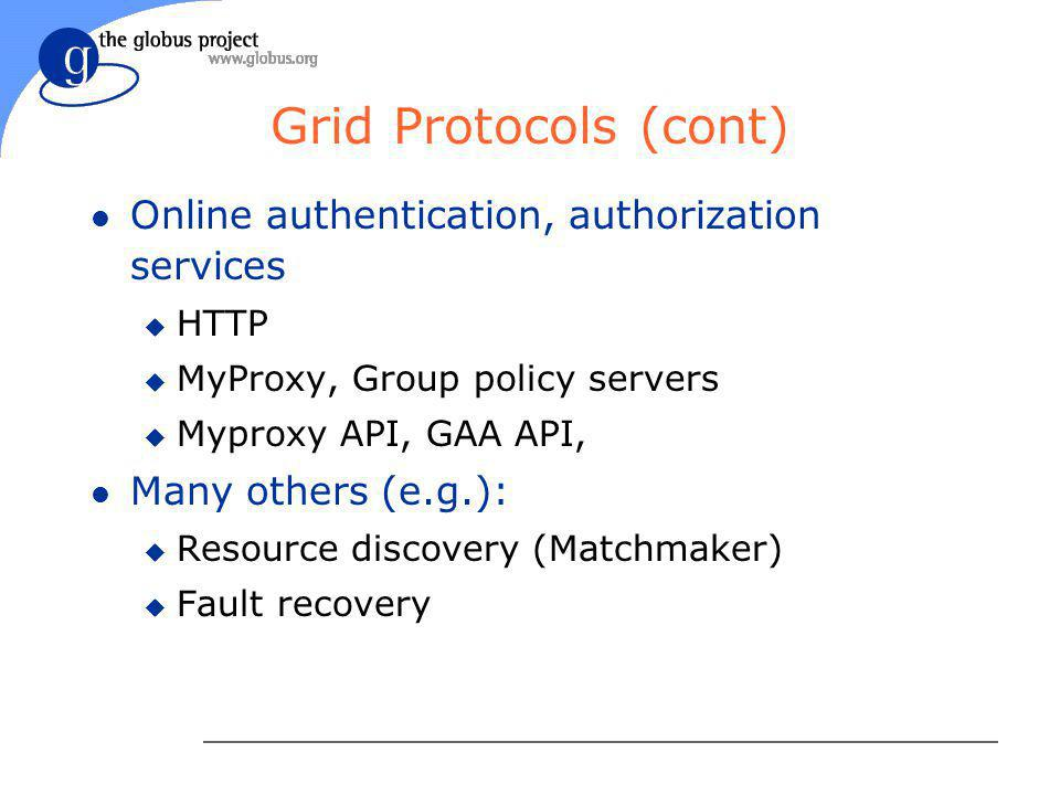 Grid Protocols (cont) l Online authentication, authorization services u HTTP u MyProxy, Group policy servers u Myproxy API, GAA API, l Many others (e.g.): u Resource discovery (Matchmaker) u Fault recovery