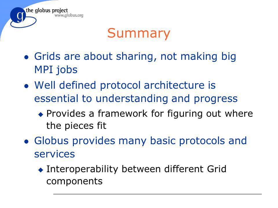 Summary l Grids are about sharing, not making big MPI jobs l Well defined protocol architecture is essential to understanding and progress u Provides a framework for figuring out where the pieces fit l Globus provides many basic protocols and services u Interoperability between different Grid components