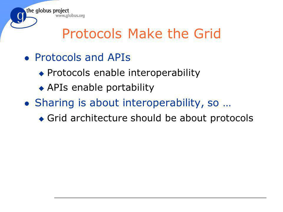 Protocols Make the Grid l Protocols and APIs u Protocols enable interoperability u APIs enable portability l Sharing is about interoperability, so … u Grid architecture should be about protocols