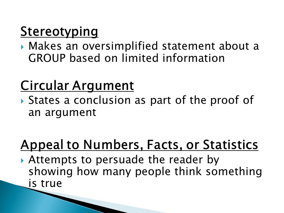 Stereotyping  Makes an oversimplified statement about a GROUP based on limited information Circular Argument  States a conclusion as part of the proof of an argument Appeal to Numbers, Facts, or Statistics  Attempts to persuade the reader by showing how many people think something is true