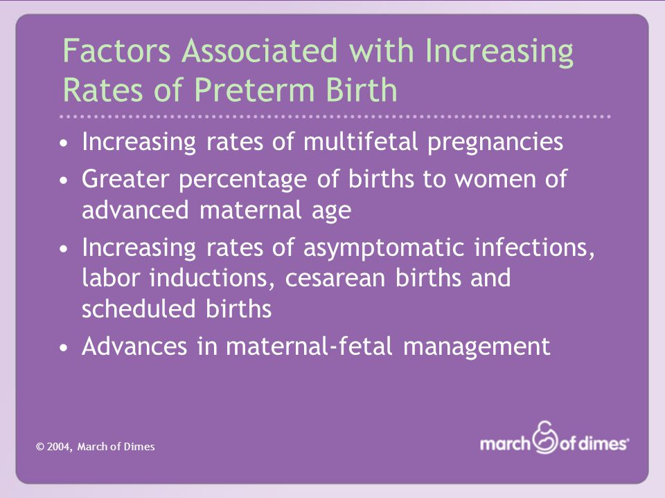 © 2004, March of Dimes Factors Associated with Increasing Rates of Preterm Birth Increasing rates of multifetal pregnancies Greater percentage of births to women of advanced maternal age Increasing rates of asymptomatic infections, labor inductions, cesarean births and scheduled births Advances in maternal-fetal management