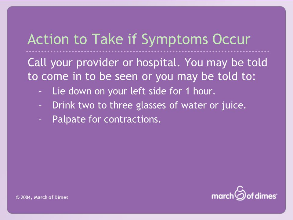 © 2004, March of Dimes Action to Take if Symptoms Occur Call your provider or hospital.