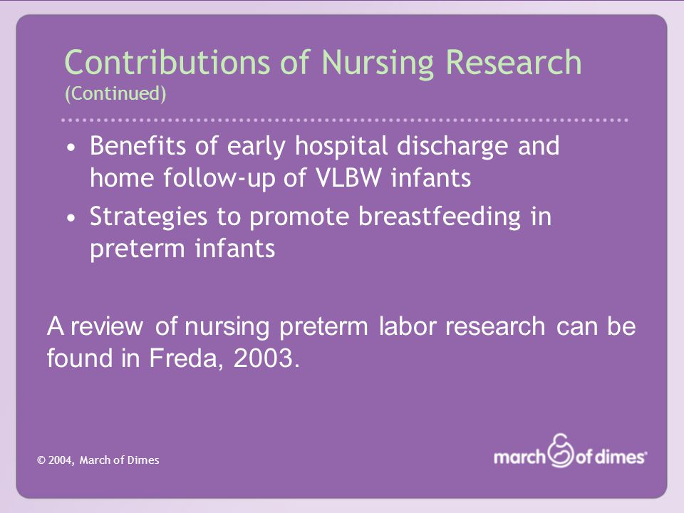 © 2004, March of Dimes Benefits of early hospital discharge and home follow-up of VLBW infants Strategies to promote breastfeeding in preterm infants Contributions of Nursing Research (Continued) A review of nursing preterm labor research can be found in Freda, 2003.
