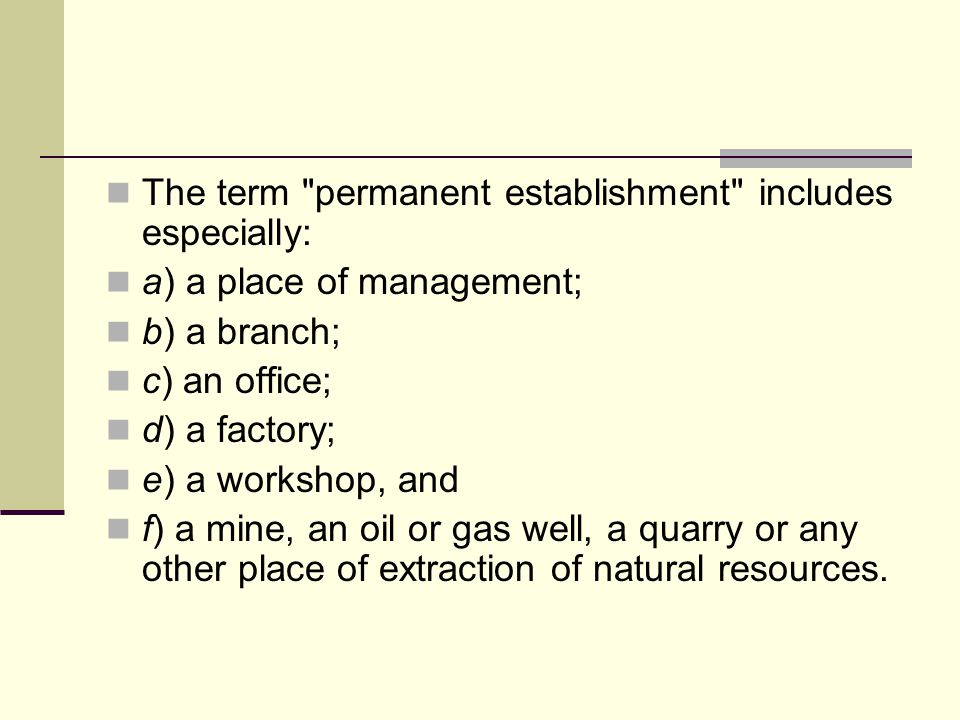 The term permanent establishment includes especially: a) a place of management; b) a branch; c) an office; d) a factory; e) a workshop, and f) a mine, an oil or gas well, a quarry or any other place of extraction of natural resources.