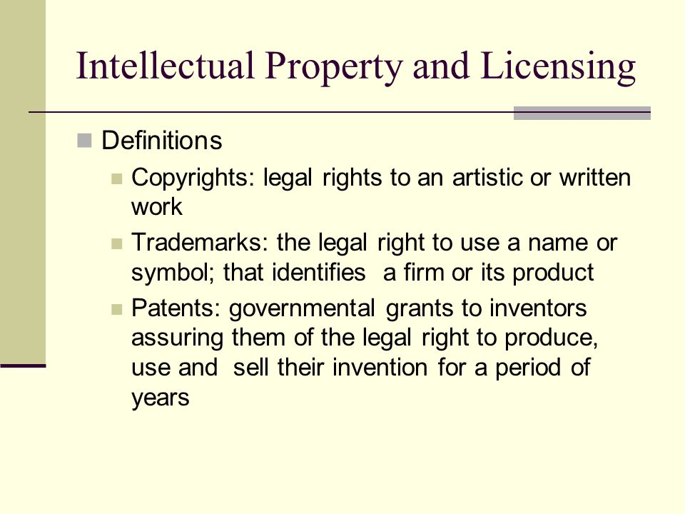 Intellectual Property and Licensing Definitions Copyrights: legal rights to an artistic or written work Trademarks: the legal right to use a name or symbol; that identifies a firm or its product Patents: governmental grants to inventors assuring them of the legal right to produce, use and sell their invention for a period of years