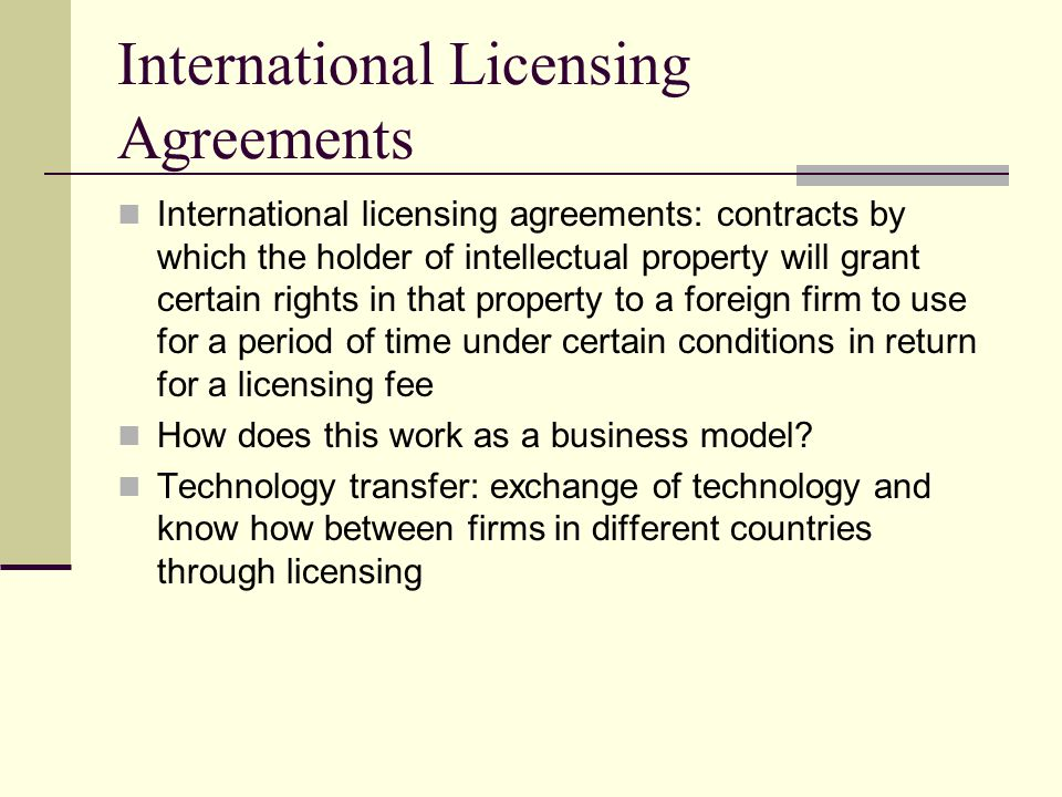 International Licensing Agreements International licensing agreements: contracts by which the holder of intellectual property will grant certain rights in that property to a foreign firm to use for a period of time under certain conditions in return for a licensing fee How does this work as a business model.