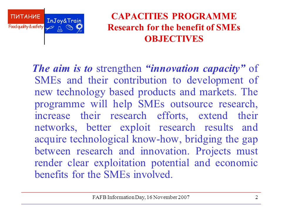 FAFB Information Day, 16 November CAPACITIES PROGRAMME Research for the benefit of SMEs OBJECTIVES The aim is to strengthen innovation capacity of SMEs and their contribution to development of new technology based products and markets.