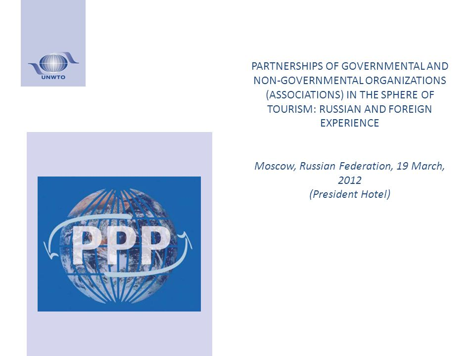 PARTNERSHIPS OF GOVERNMENTAL AND NON-GOVERNMENTAL ORGANIZATIONS (ASSOCIATIONS) IN THE SPHERE OF TOURISM: RUSSIAN AND FOREIGN EXPERIENCE Moscow, Russian Federation, 19 March, 2012 (President Hotel)