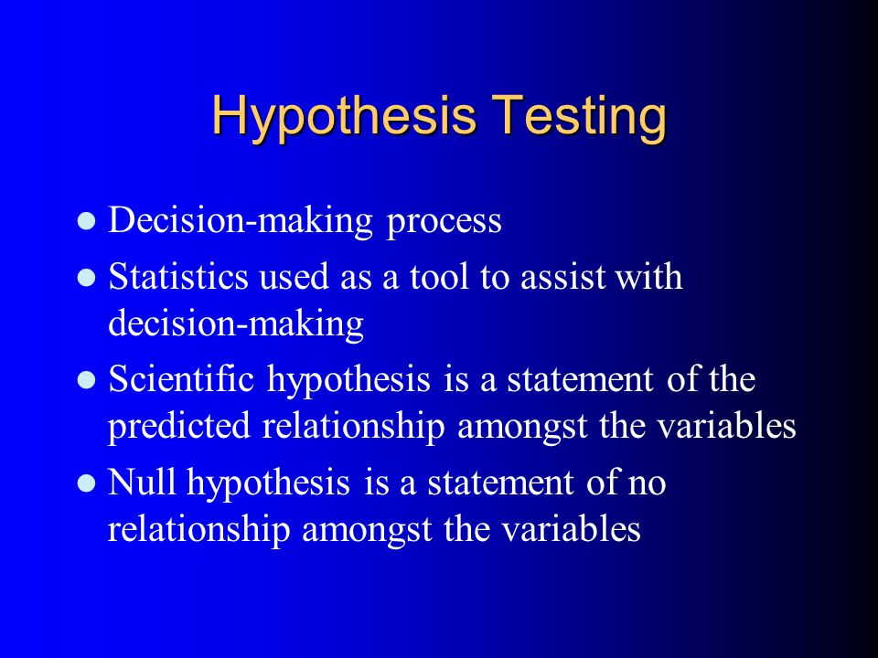 Hypothesis Testing Decision-making process Statistics used as a tool to assist with decision-making Scientific hypothesis is a statement of the predicted relationship amongst the variables Null hypothesis is a statement of no relationship amongst the variables