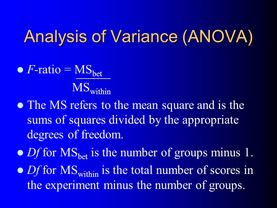 Analysis of Variance (ANOVA) F-ratio = MS bet MS within The MS refers to the mean square and is the sums of squares divided by the appropriate degrees of freedom.