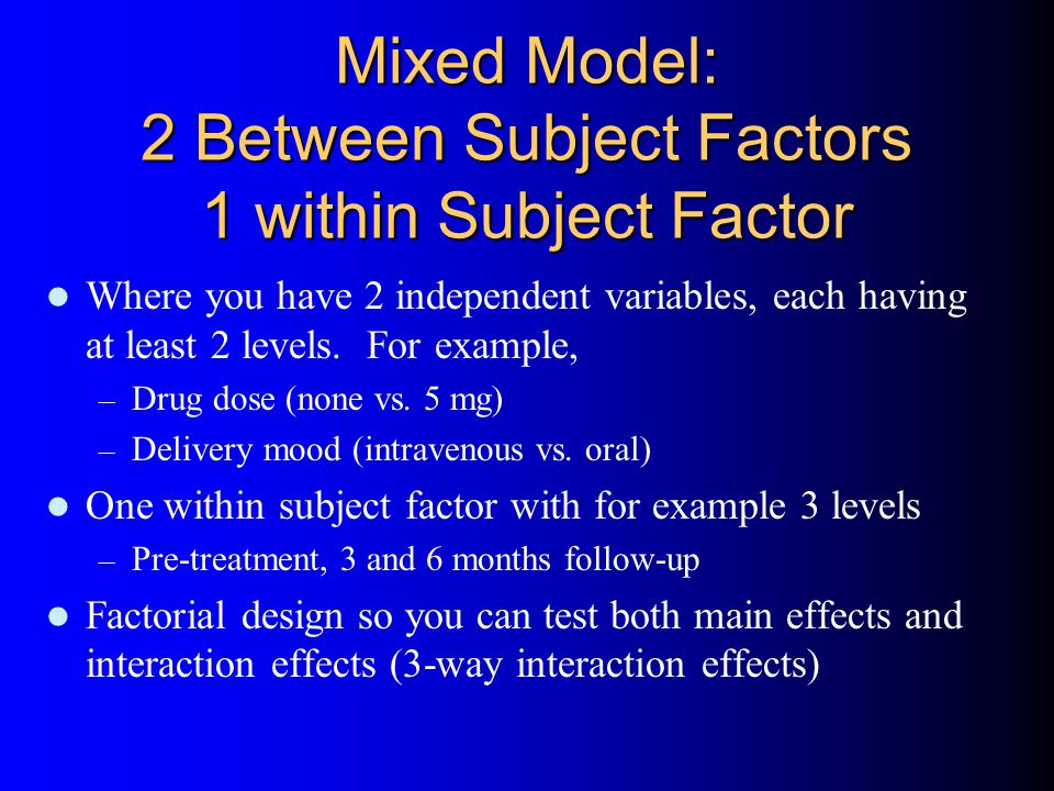 Mixed Model: 2 Between Subject Factors 1 within Subject Factor Where you have 2 independent variables, each having at least 2 levels.