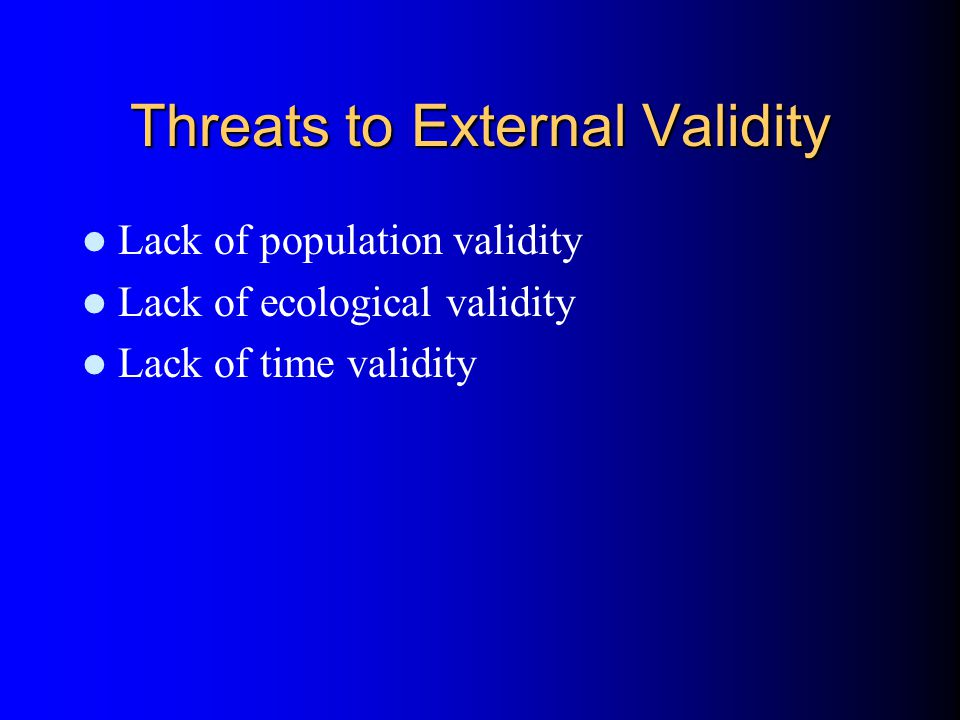 Threats to External Validity Lack of population validity Lack of ecological validity Lack of time validity