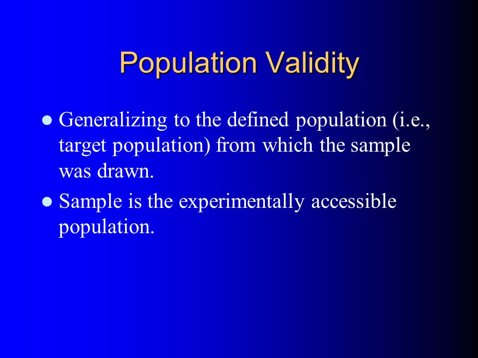 Population Validity Generalizing to the defined population (i.e., target population) from which the sample was drawn.