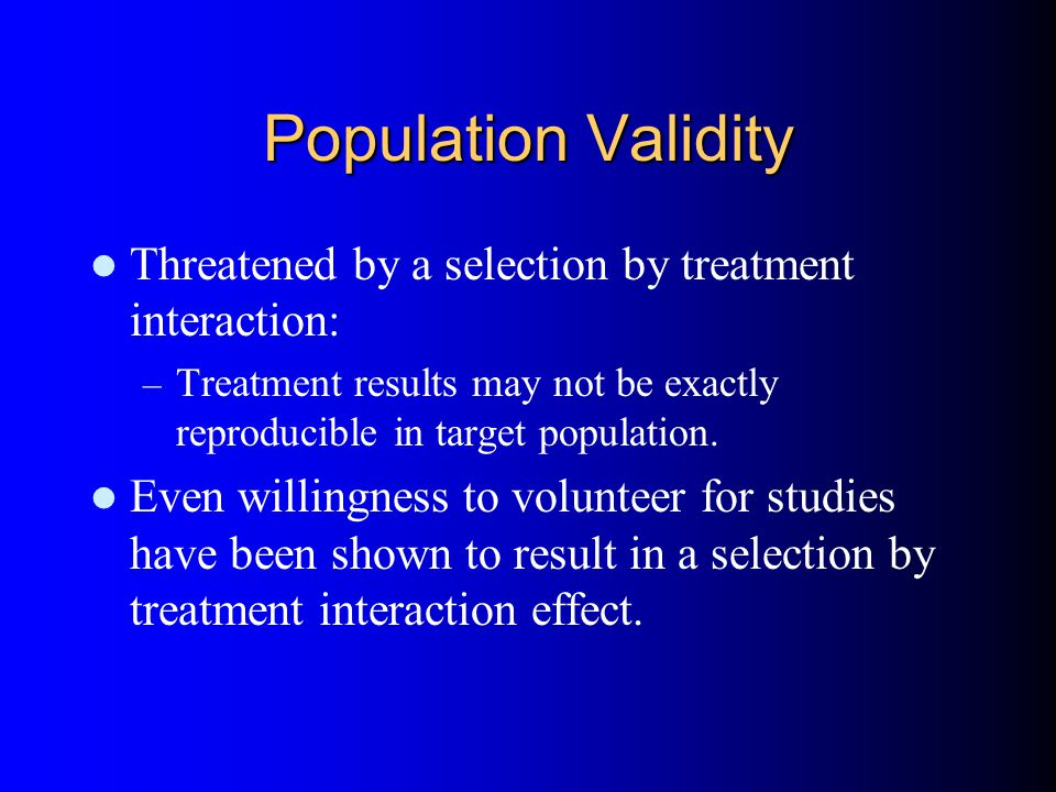 Population Validity Threatened by a selection by treatment interaction: – Treatment results may not be exactly reproducible in target population.